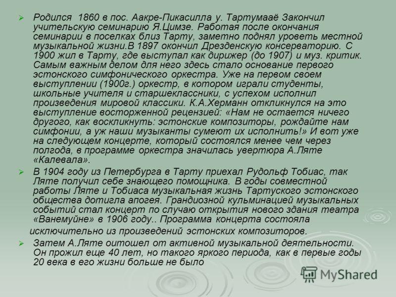 Родился 1860 в пос. Аакре-Пикасилла у. Тартумааё Закончил учительскую семинарию Я.Цимзе. Работая после окончания семинарии в поселках близ Тарту, заметно поднял уроветь местной музыкальной жизни.В 1897 окончил Дрезденскую консерваторию. С 1900 жил в