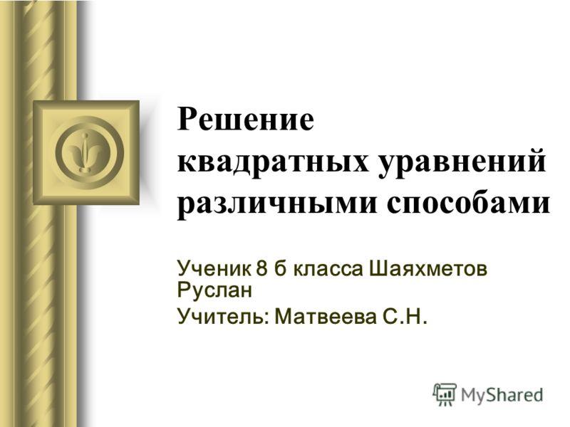 Решение квадратных уравнений различными способами Ученик 8 б класса Шаяхметов Руслан Учитель: Матвеева С.Н.