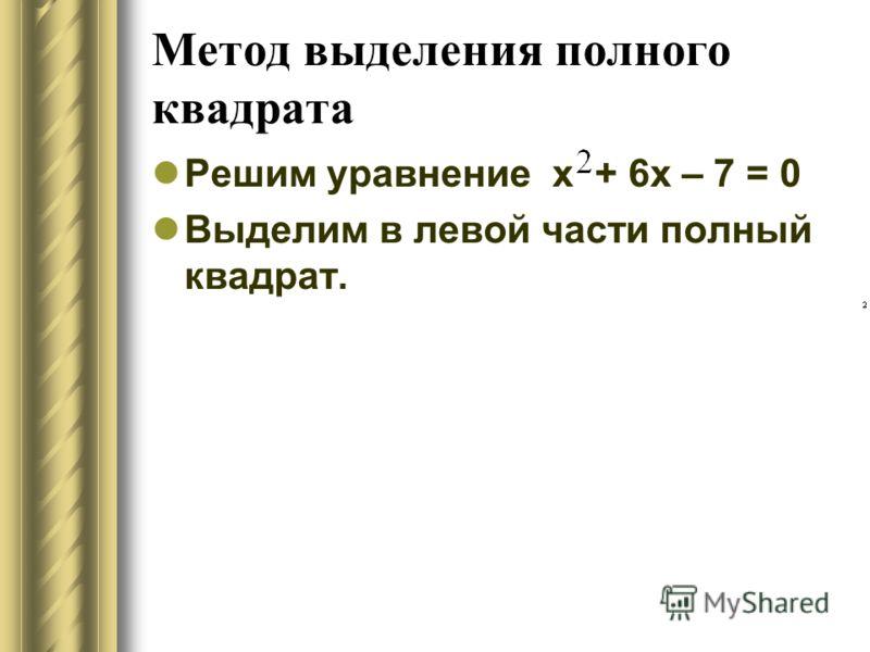 Метод выделения полного квадрата Решим уравнение х + 6х – 7 = 0 Выделим в левой части полный квадрат.