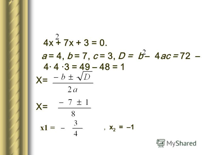 4х + 7х + 3 = 0. а = 4, b = 7, с = 3, D = b – 4ас = 72 – 4· 4 ·3 = 49 – 48 = 1 Х=, х 2 = –1 х1 =
