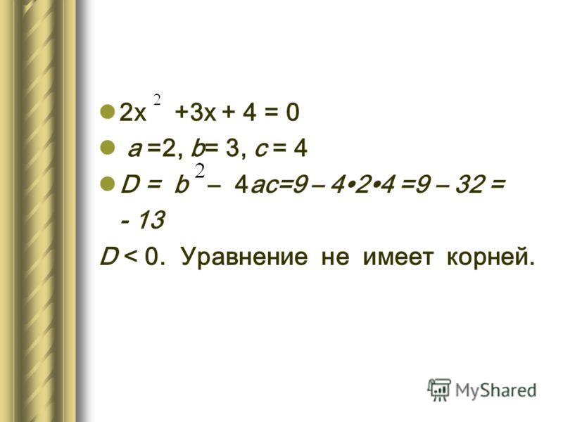 2х +3х + 4 = 0 а =2, b= 3, с = 4 D = b – 4ас=9 – 424 =9 – 32 = - 13 D < 0. Уравнение не имеет корней.