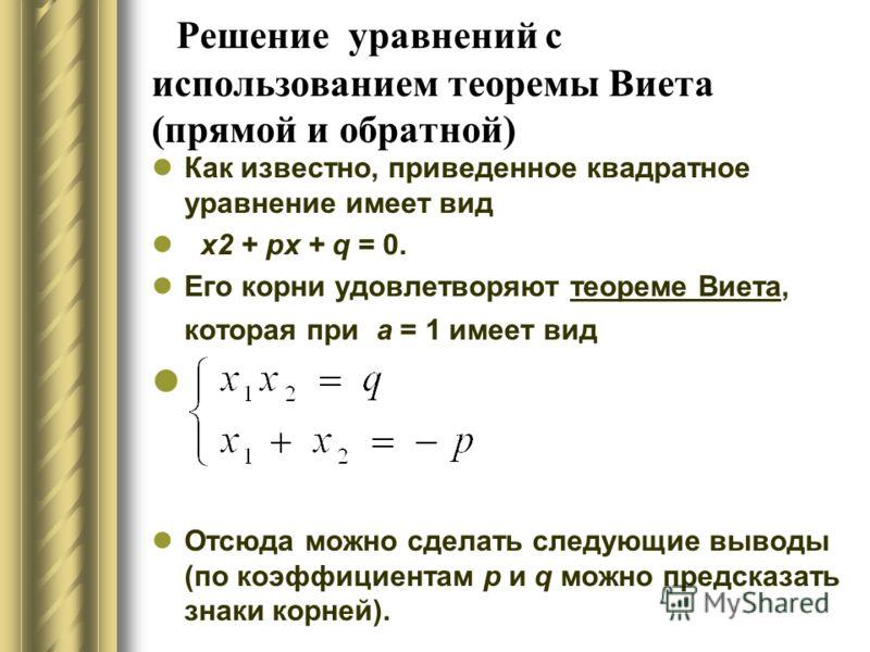 Решение уравнений с использованием теоремы Виета (прямой и обратной) Как известно, приведенное квадратное уравнение имеет вид х2 + px + q = 0. Его корни удовлетворяют теореме Виета, которая при а = 1 имеет вид Отсюда можно сделать следующие выводы (п