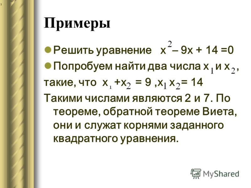 Примеры Решить уравнение х – 9х + 14 =0 Попробуем найти два числа х и х, такие, что х +х = 9,х х = 14 Такими числами являются 2 и 7. По теореме, обратной теореме Виета, они и служат корнями заданного квадратного уравнения.
