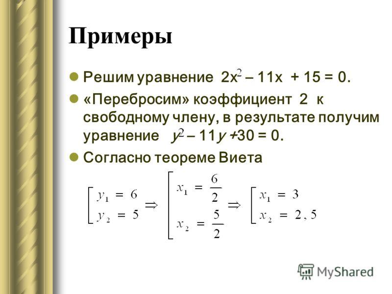 Примеры Решим уравнение 2х – 11х + 15 = 0. «Перебросим» коэффициент 2 к свободному члену, в результате получим уравнение у – 11y +30 = 0. Согласно теореме Виета