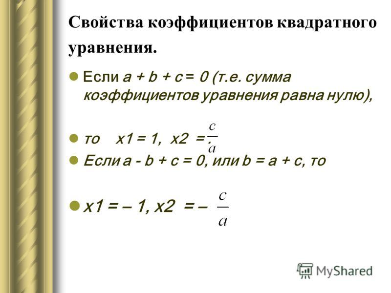 Свойства коэффициентов квадратного уравнения. Если а + b + с = 0 (т.е. сумма коэффициентов уравнения равна нулю), то х1 = 1, х2 =. Если а - b + с = 0, или b = а + с, то х1 = – 1, х2 = –