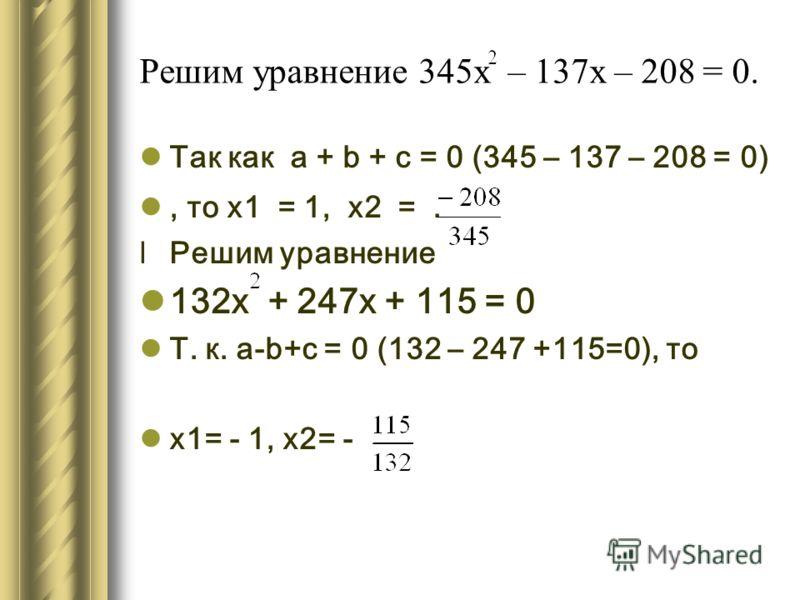 Решим уравнение 345х – 137х – 208 = 0. Так как а + b + с = 0 (345 – 137 – 208 = 0), то х1 = 1, х2 =. lРешим уравнение 132х + 247х + 115 = 0 Т. к. а-b+с = 0 (132 – 247 +115=0), то х1= - 1, х2= -