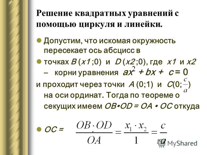 Решение квадратных уравнений с помощью циркуля и линейки. Допустим, что искомая окружность пересекает ось абсцисс в точках B (х1 ;0) и D (х2 ;0), где х1 и х2 – корни уравнения ах + bх + с = 0 и проходит через точки А (0;1) и С(0; ) на оси ординат. То