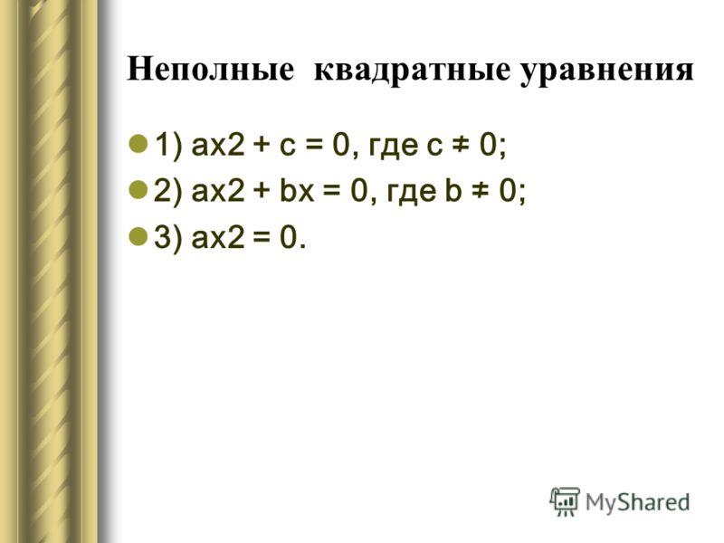 Неполные квадратные уравнения 1) ах2 + с = 0, где с 0; 2) ах2 + bх = 0, где b 0; 3) ах2 = 0.