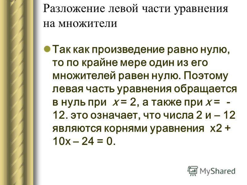 Разложение левой части уравнения на множители Так как произведение равно нулю, то по крайне мере один из его множителей равен нулю. Поэтому левая часть уравнения обращается в нуль при х = 2, а также при х = - 12. это означает, что числа 2 и – 12 явля