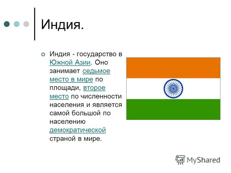 Индия. Индия - государство в Южной Азии. Оно занимает седьмое место в мире по площади, второе место по численности населения и является самой большой по населению демократической страной в мире. Южной Азииседьмое место в миревторое место демократичес