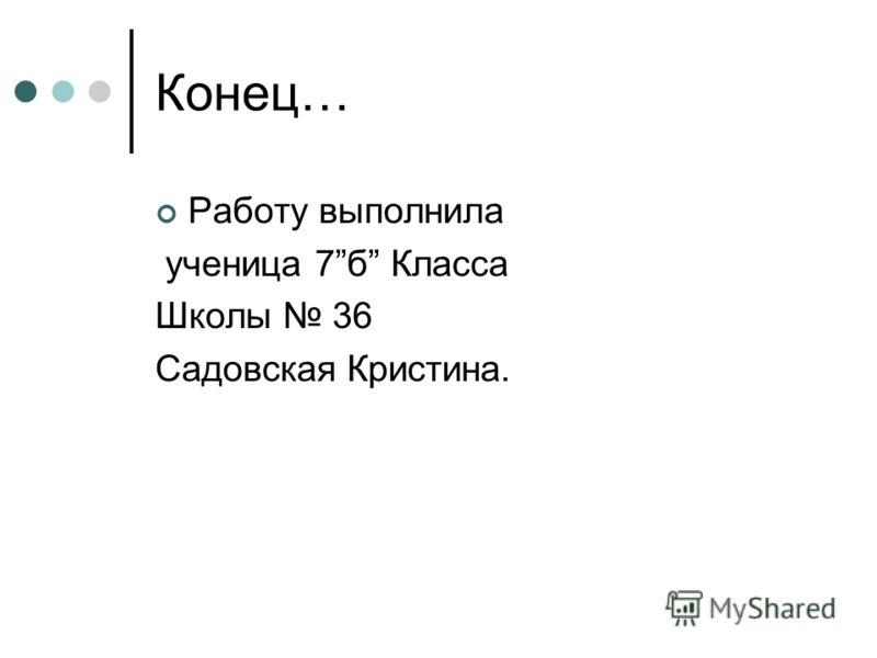 Конец… Работу выполнила ученица 7б Класса Школы 36 Садовская Кристина.