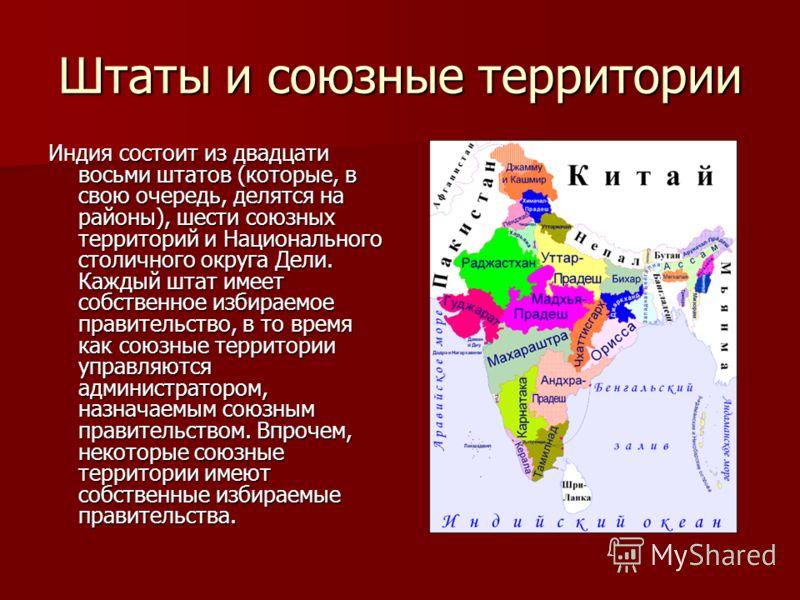 Штаты и союзные территории Индия состоит из двадцати восьми штатов (которые, в свою очередь, делятся на районы), шести союзных территорий и Национального столичного округа Дели. Каждый штат имеет собственное избираемое правительство, в то время как с