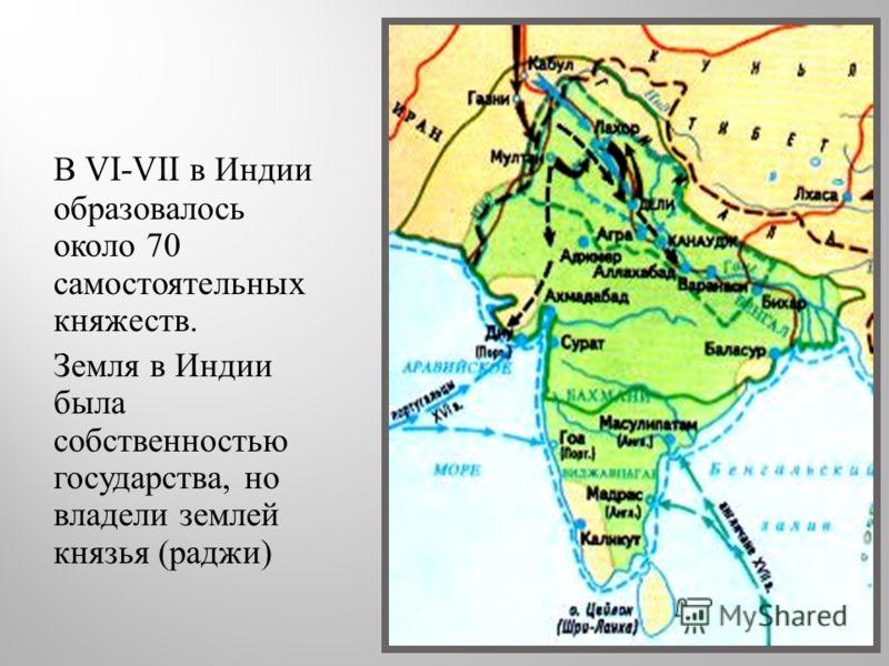В VI-VII в Индии образовалось около 70 самостоятельных княжеств. Земля в Индии была собственностью государства, но владели землей князья ( раджи )