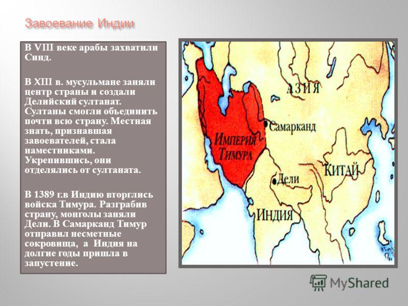 Завоевание Индии В VIII веке арабы захватили Синд. В XIII в. мусульмане заняли центр страны и создали Делийский султанат. Султаны смогли объединить почти всю страну. Местная знать, признавшая завоевателей, стала наместниками. Укрепившись, они отделял