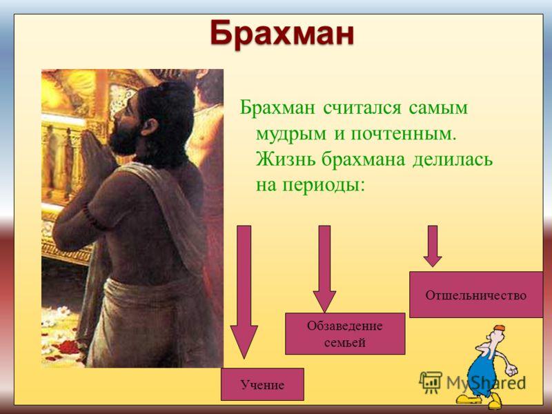 Брахман Брахман считался самым мудрым и почтенным. Жизнь брахмана делилась на периоды: Учение Обзаведение семьей Отшельничество