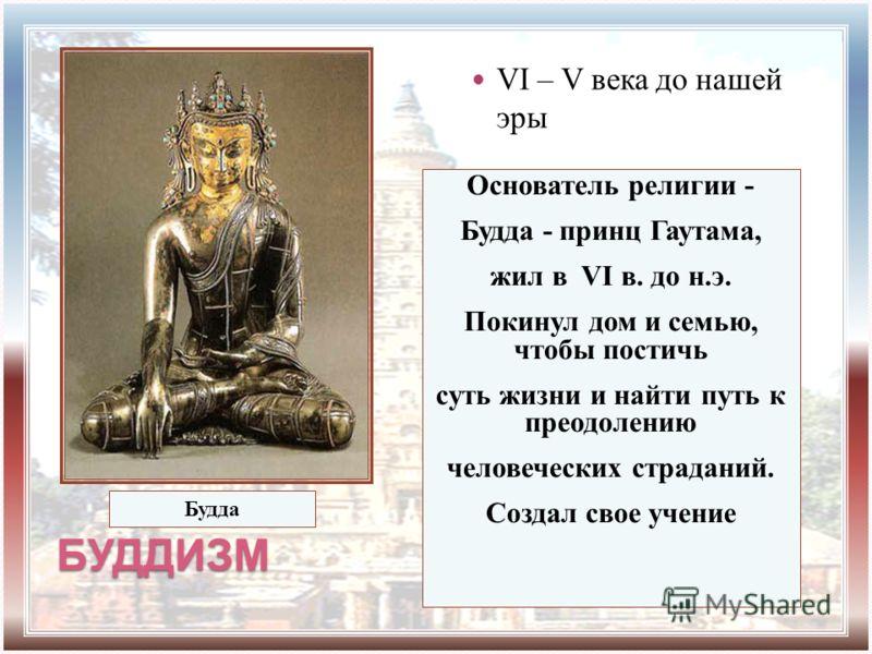 БУДДИЗМ VI – V века до нашей эры Основатель религии - Будда - принц Гаутама, жил в VI в. до н.э. Покинул дом и семью, чтобы постичь суть жизни и найти путь к преодолению человеческих страданий. Создал свое учение Будда
