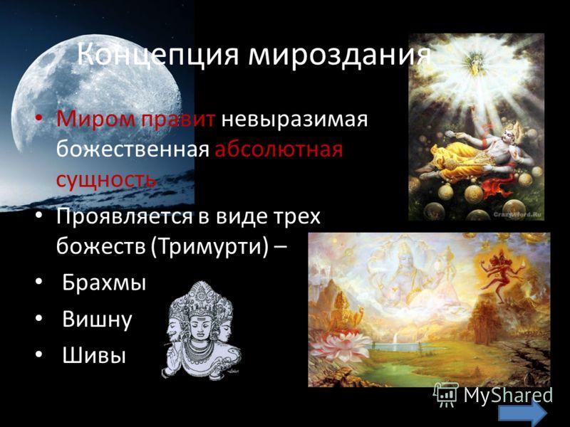 Концепция мироздания Миром правит невыразимая божественная абсолютная сущность Проявляется в виде трех божеств (Тримурти) – Брахмы Вишну Шивы