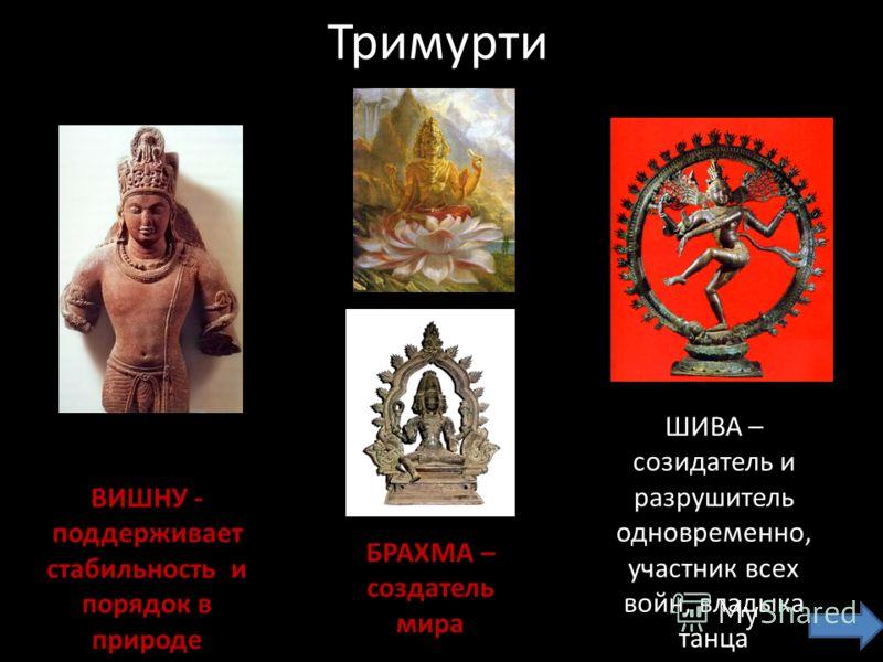 Тримурти БРАХМА – создатель мира ВИШНУ - поддерживает стабильность и порядок в природе ШИВА – созидатель и разрушитель одновременно, участник всех войн, владыка танца