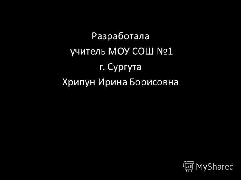 Разработала учитель МОУ СОШ 1 г. Сургута Хрипун Ирина Борисовна