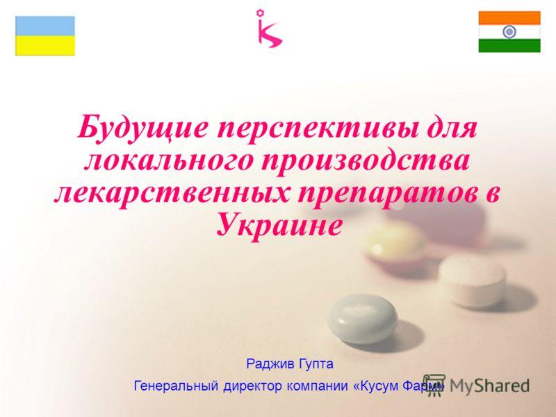 Будущие перспективы для локального производства лекарственных препаратов в Украине Раджив Гупта Генеральный директор компании «Кусум Фарм»