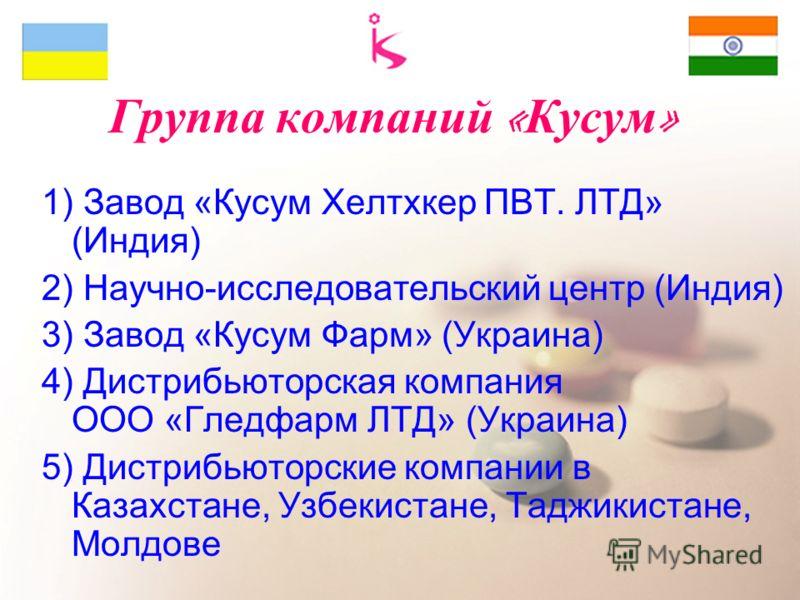 Группа компаний « Кусум » 1) Завод «Кусум Хелтхкер ПВТ. ЛТД» (Индия) 2) Научно-исследовательский центр (Индия) 3) Завод «Кусум Фарм» (Украина) 4) Дистрибьюторская компания ООО «Гледфарм ЛТД» (Украина) 5) Дистрибьюторские компании в Казахстане, Узбеки
