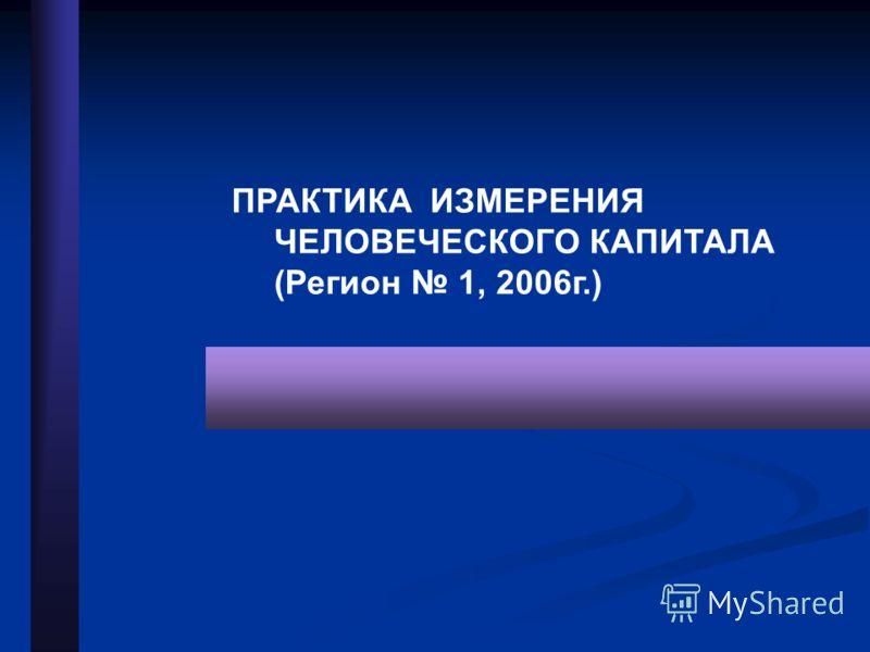 ПРАКТИКА ИЗМЕРЕНИЯ ЧЕЛОВЕЧЕСКОГО КАПИТАЛА (Регион 1, 2006г.)