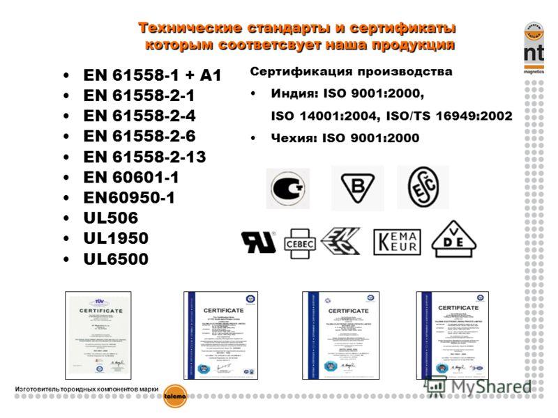 Изготовитель тороидных компонентов марки EN 61558-1 + A1 EN 61558-2-1 EN 61558-2-4 EN 61558-2-6 EN 61558-2-13 EN 60601-1 EN60950-1 UL506 UL1950 UL6500 Технические стандарты и сертификаты которым соответсвует наша продукция Сертификация производства И