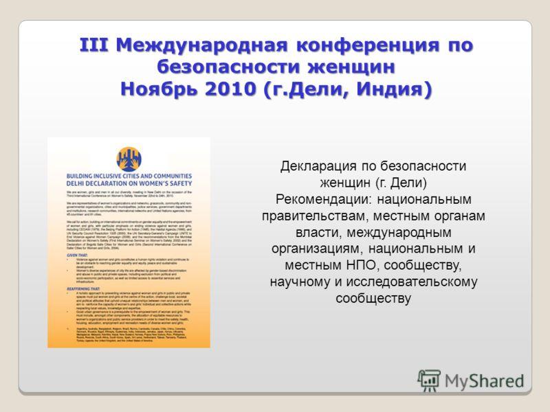 III Международная конференция по безопасности женщин Ноябрь 2010 (г.Дели, Индия) Декларация по безопасности женщин (г. Дели) Рекомендации: национальным правительствам, местным органам власти, международным организациям, национальным и местным НПО, со