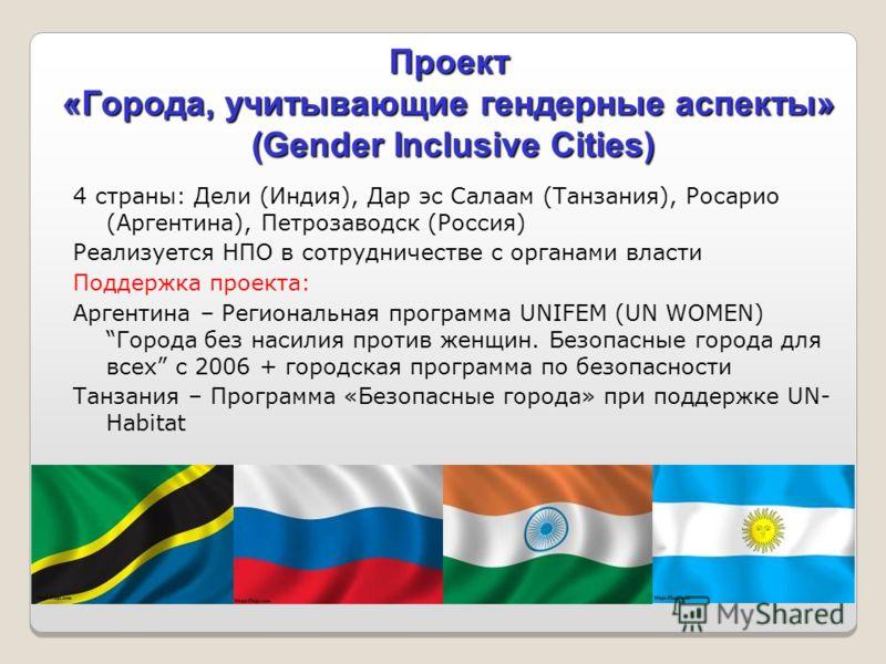 Проект «Города, учитывающие гендерные аспекты» (Gender Inclusive Cities) 4 страны: Дели (Индия), Дар эс Салаам (Танзания), Росарио (Аргентина), Петрозаводск (Россия) Реализуется НПО в сотрудничестве с органами власти Поддержка проекта: Аргентина – Ре