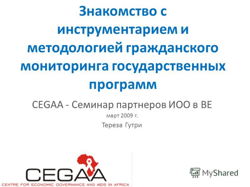 Знакомство с инструментарием и методологией гражданского мониторинга государственных программ CEGAA - Семинар партнеров ИОО в ВЕ март 2009 г. Тереза Гутри
