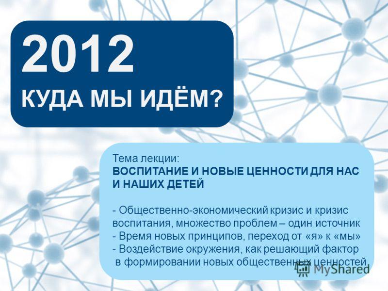 2012 КУДА МЫ ИДЁМ? Тема лекции: ВОСПИТАНИЕ И НОВЫЕ ЦЕННОСТИ ДЛЯ НАС И НАШИХ ДЕТЕЙ - Общественно-экономический кризис и кризис воспитания, множество проблем – один источник - Время новых принципов, переход от «я» к «мы» - Воздействие окружения, как ре