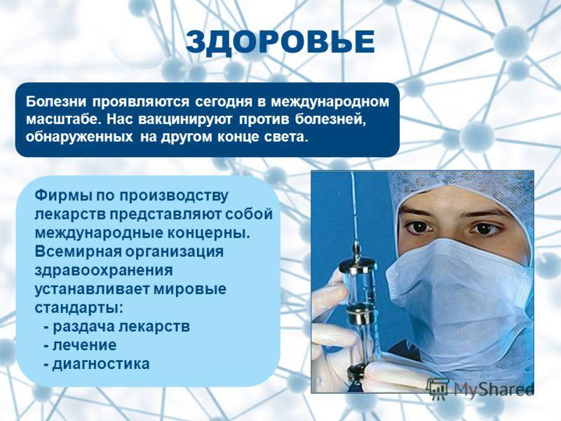 ЗДОРОВЬЕ Болезни проявляются сегодня в международном масштабе. Нас вакцинируют против болезней, обнаруженных на другом конце света. Фирмы по производству лекарств представляют собой международные концерны. Всемирная организация здравоохранения устана