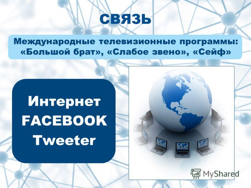 Международные телевизионные программы: «Большой брат», «Слабое звено», «Сейф» Интернет FACEBOOK Tweeter СВЯЗЬ