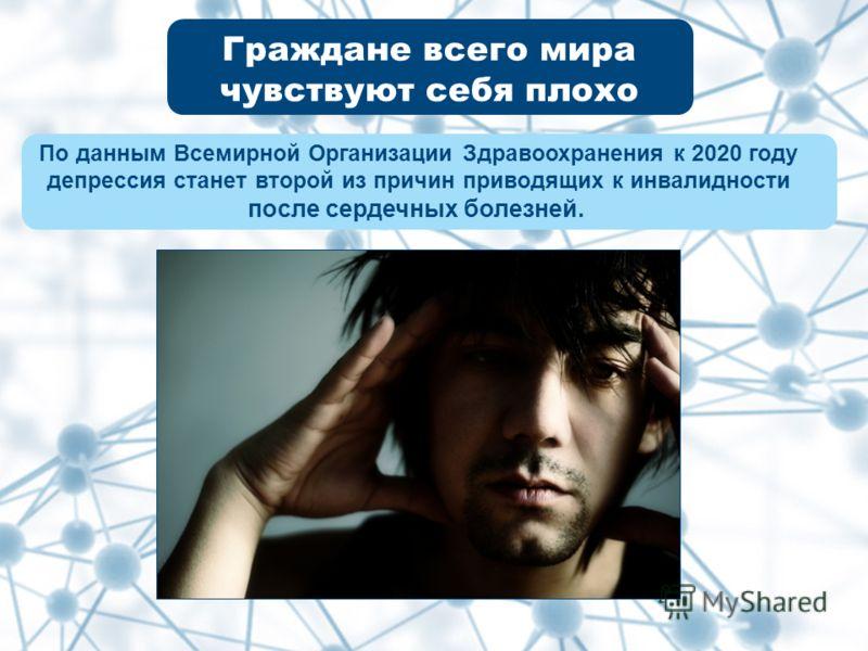 Граждане всего мира чувствуют себя плохо По данным Всемирной Организации Здравоохранения к 2020 году депрессия станет второй из причин приводящих к инвалидности после сердечных болезней.