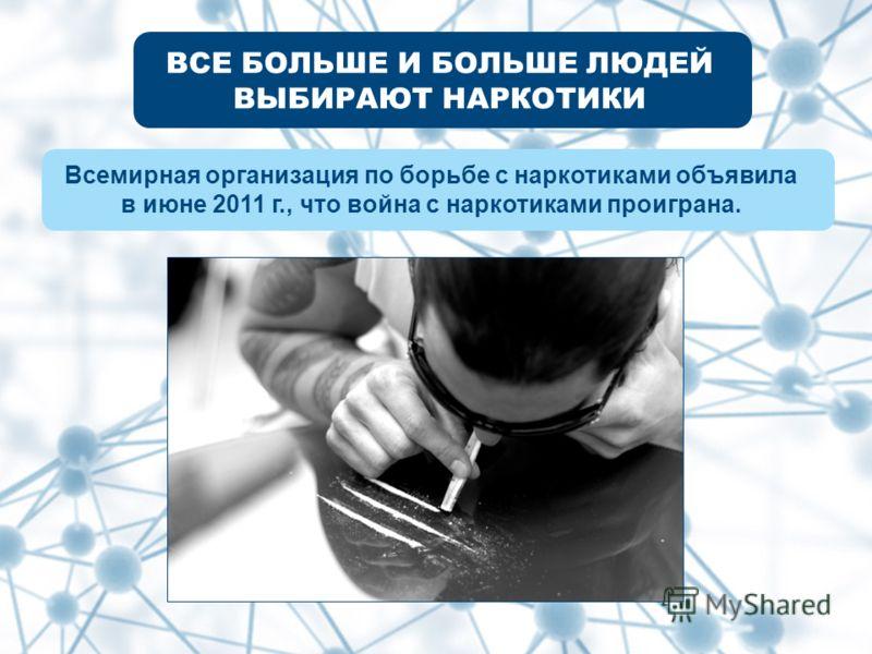 ВСЕ БОЛЬШЕ И БОЛЬШЕ ЛЮДЕЙ ВЫБИРАЮТ НАРКОТИКИ Всемирная организация по борьбе с наркотиками объявила в июне 2011 г., что война с наркотиками проиграна.