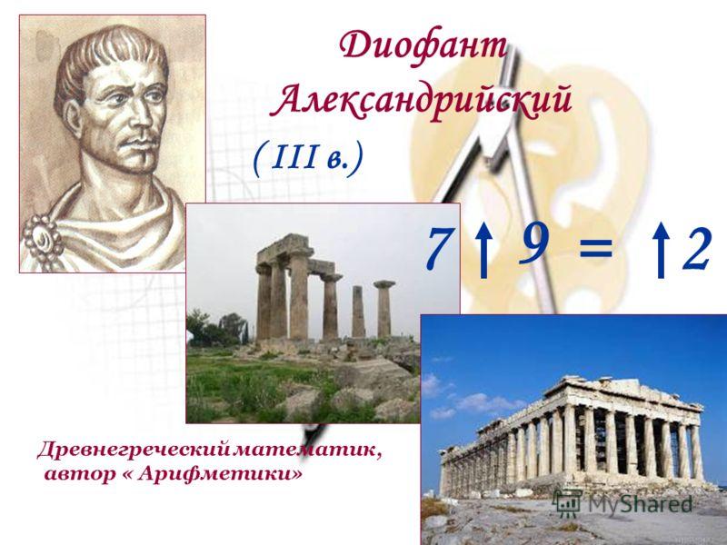 Древнегреческий математик, автор « Арифметики» Диофант Александрийский ( III в.) 7 9 =2