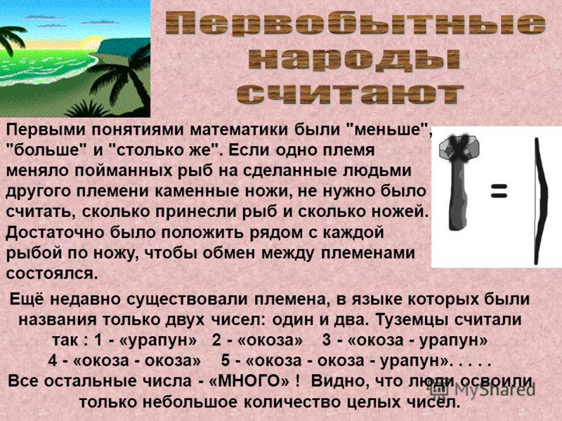 Ещё недавно существовали племена, в языке которых были названия только двух чисел: один и два. Туземцы считали так : 1 - «урапун» 2 - «окоза» 3 - «окоза - урапун» 4 - «окоза - окоза» 5 - «окоза - окоза - урапун»..... Все остальные числа - «МНОГО» ! В