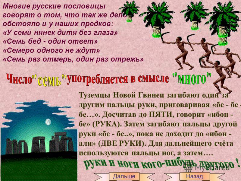 Многие русские пословицы говорят о том, что так же дело обстояло и у наших предков: «У семи нянек дитя без глаза» «Семь бед - один ответ» «Семеро одного не ждут» «Семь раз отмерь, один раз отрежь» Туземцы Новой Гвинеи загибают один за другим пальцы р
