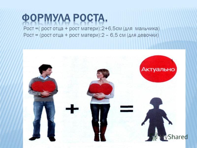 Рост =( рост отца + рост матери):2+6,5см (для мальчика) Рост = (рост отца + рост матери):2 – 6,5 см (для девочки)