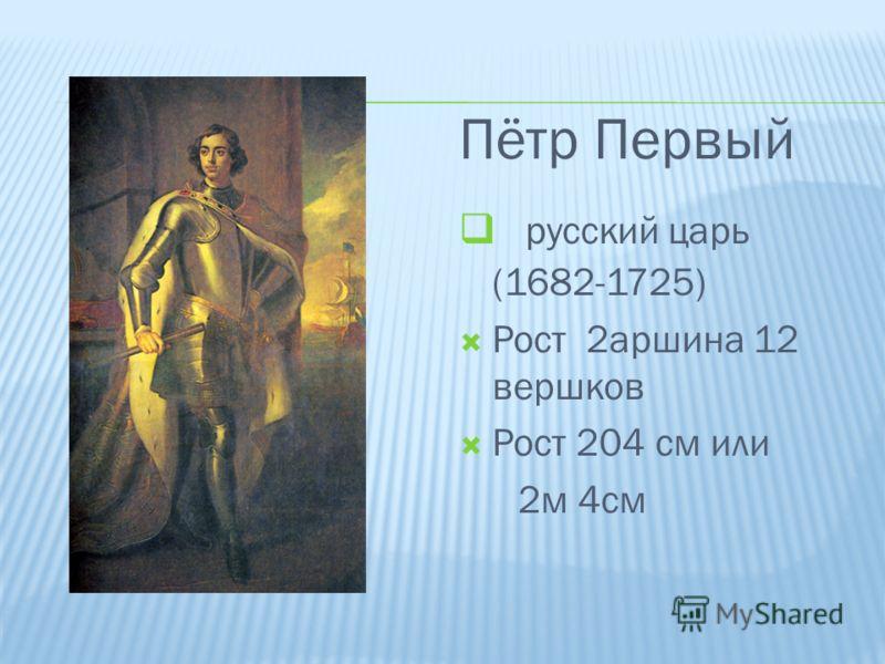Пётр Первый русский царь (1682-1725) Рост 2аршина 12 вершков Рост 204 см или 2м 4см