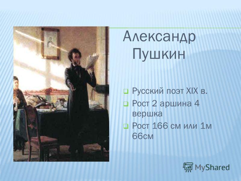 Александр Пушкин Русский поэт XIX в. Рост 2 аршина 4 вершка Рост 166 см или 1м 66см