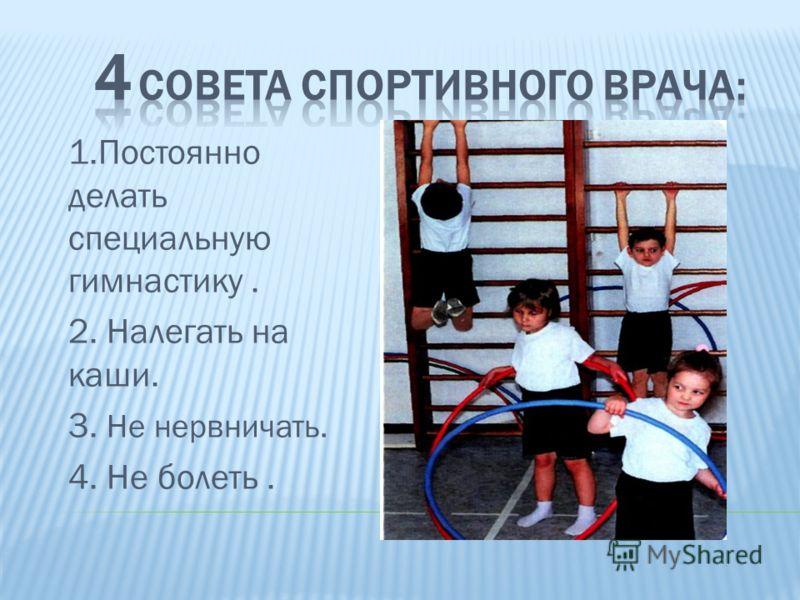 1.Постоянно делать специальную гимнастику. 2. Налегать на каши. 3. Не нервничать. 4. Не болеть.