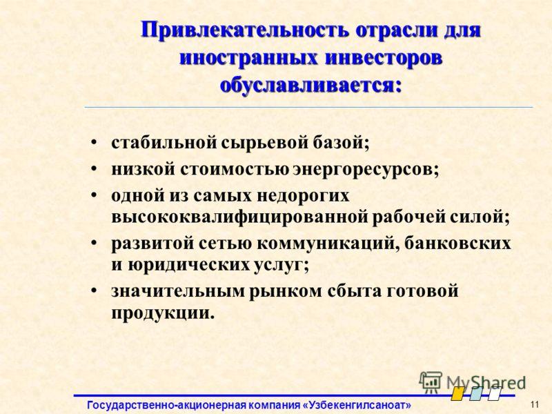 Государственно-акционерная компания «Узбекенгилсаноат» 11 Привлекательность отрасли для иностранных инвесторов обуславливается: стабильной сырьевой базой; низкой стоимостью энергоресурсов; одной из самых недорогих высококвалифицированной рабочей сило