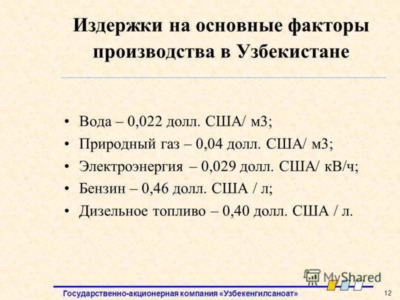 Государственно-акционерная компания «Узбекенгилсаноат» 12 Издержки на основные факторы производства в Узбекистане Вода – 0,022 долл. США/ м3; Природный газ – 0,04 долл. США/ м3; Электроэнергия – 0,029 долл. США/ кВ/ч; Бензин – 0,46 долл. США / л; Диз