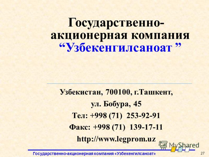 Государственно-акционерная компания «Узбекенгилсаноат» 27 Государственно- акционерная компанияУзбекенгилсаноат Узбекистан, 700100, г.Ташкент, ул. Бобура, 45 Тел: +998 (71) 253-92-91 Факс: +998 (71) 139-17-11 http://www.legprom.uz