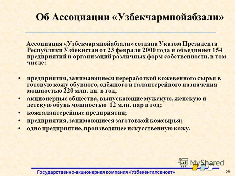 Государственно-акционерная компания «Узбекенгилсаноат» 28 Об Ассоциации «Узбекчармпойабзали» Ассоциация «Узбекчармпойабзали» создана Указом Президента Республики Узбекистан от 23 февраля 2000 года и объединяет 154 предприятий и организаций различных