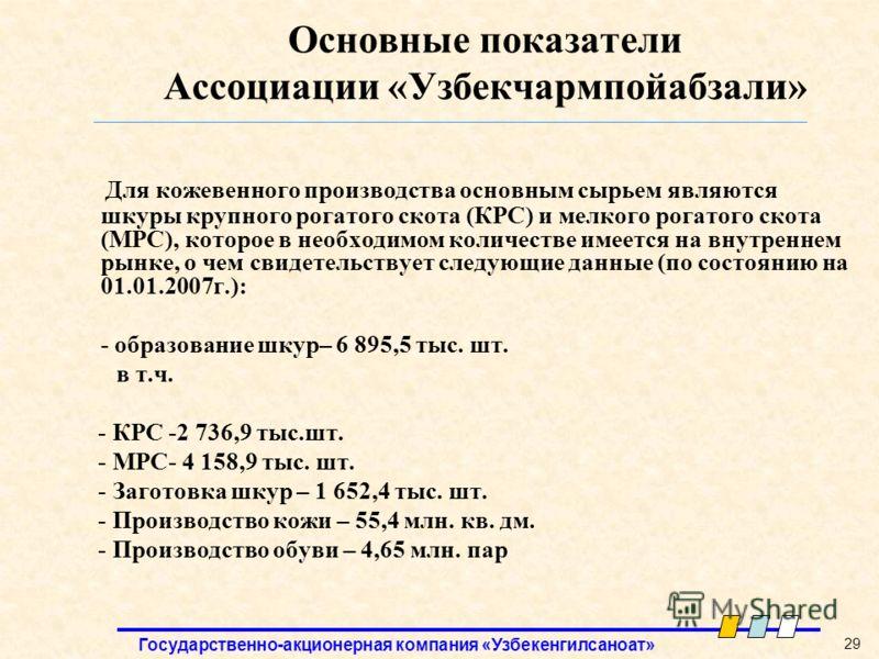 Государственно-акционерная компания «Узбекенгилсаноат» 29 Основные показатели Ассоциации «Узбекчармпойабзали» Для кожевенного производства основным сырьем являются шкуры крупного рогатого скота (КРС) и мелкого рогатого скота (МРС), которое в необходи