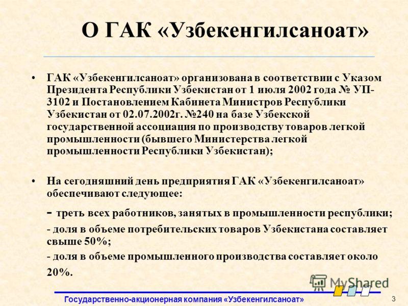 Государственно-акционерная компания «Узбекенгилсаноат» 3 О ГАК «Узбекенгилсаноат» ГАК «Узбекенгилсаноат» организована в соответствии с Указом Президента Республики Узбекистан от 1 июля 2002 года УП- 3102 и Постановлением Кабинета Министров Республики