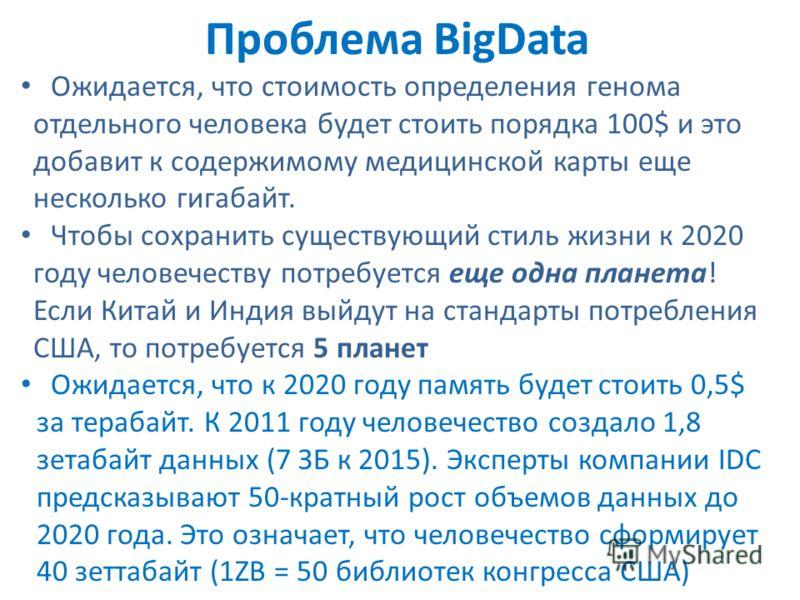 Проблема BigData Ожидается, что стоимость определения генома отдельного человека будет стоить порядка 100$ и это добавит к содержимому медицинской карты еще несколько гигабайт. Чтобы сохранить существующий стиль жизни к 2020 году человечеству потребу
