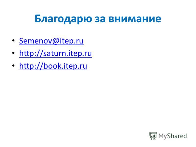 Благодарю за внимание Semenov@itep.ru http://saturn.itep.ru http://book.itep.ru